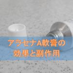 アラセナA軟膏の効果と副作用【ヘルペスウイルス治療薬】