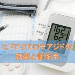 ヒドロクロロチアジドの効果と副作用【降圧剤・利尿剤】