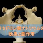 リセドロン酸ナトリウムの効果と副作用【骨粗しょう症治療剤】