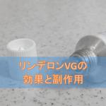 リンデロンVG軟膏の効果と副作用【外用ステロイド・抗菌薬】